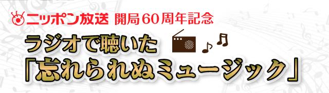 ニッポン放送開局60周年記念 ラジオで聴いた「忘れられぬミュージック」