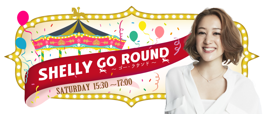 SHELLY GO ROUND 〜ゴー・ラウンド〜 SATURDAY  15:30~17:00