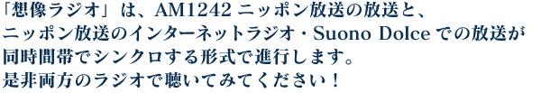 「想像ラジオ」は、AM1242ニッポン放送の放送と、ニッポン放送のインターネットラジオ・Suono Dolceでの放送が 同時間帯でシンクロする形式で進行します。是非両方のラジオで聴いてみてください!