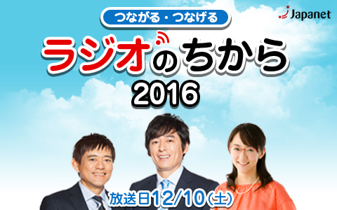 ジャパネットpresents民放AMラジオ全47局ネット特別番組「つながる・つなげる ラジオのちから2016」
