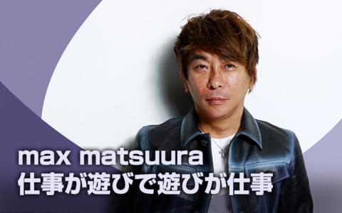 max matsuura 仕事が遊びで遊びが仕事