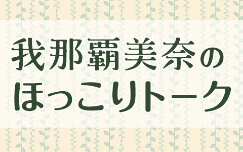 我那覇美奈のほっこりトーク