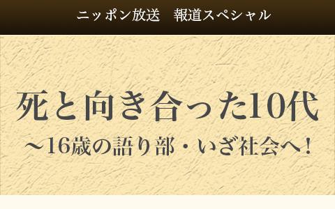 報道スペシャル 死と向き合った10代〜16歳の語り部・いざ社会へ!
