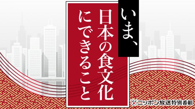 「いま、日本の食文化にできること」5月16日(土)17時40分~21時10分 放送決定!